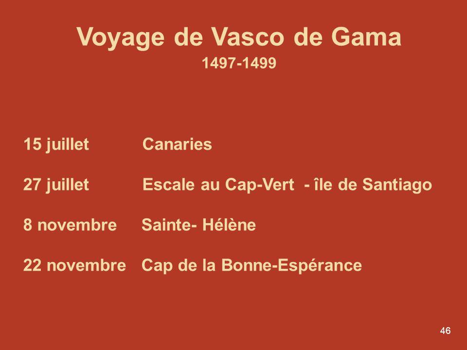 46 Voyage de Vasco de Gama 1497-1499 15 juillet Canaries 27 juillet Escale au Cap-Vert - île de Santiago 8 novembre Sainte- Hélène 22 novembre Cap de