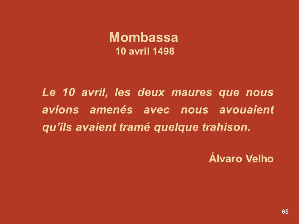 65 Le 10 avril, les deux maures que nous avions amenés avec nous avouaient quils avaient tramé quelque trahison. Álvaro Velho Mombassa 10 avril 1498