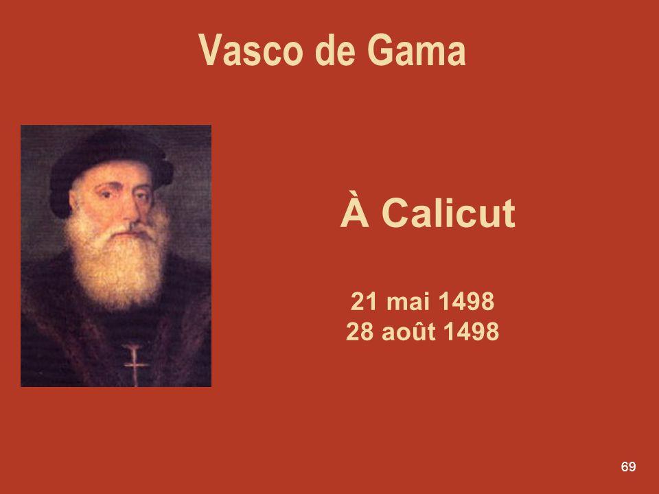 69 À Calicut 21 mai 1498 28 août 1498 Vasco de Gama