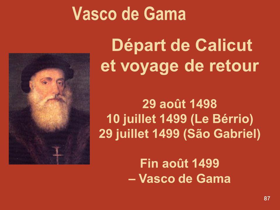 87 Départ de Calicut et voyage de retour 29 août 1498 10 juillet 1499 (Le Bérrio) 29 juillet 1499 (São Gabriel) Fin août 1499 – Vasco de Gama Vasco de
