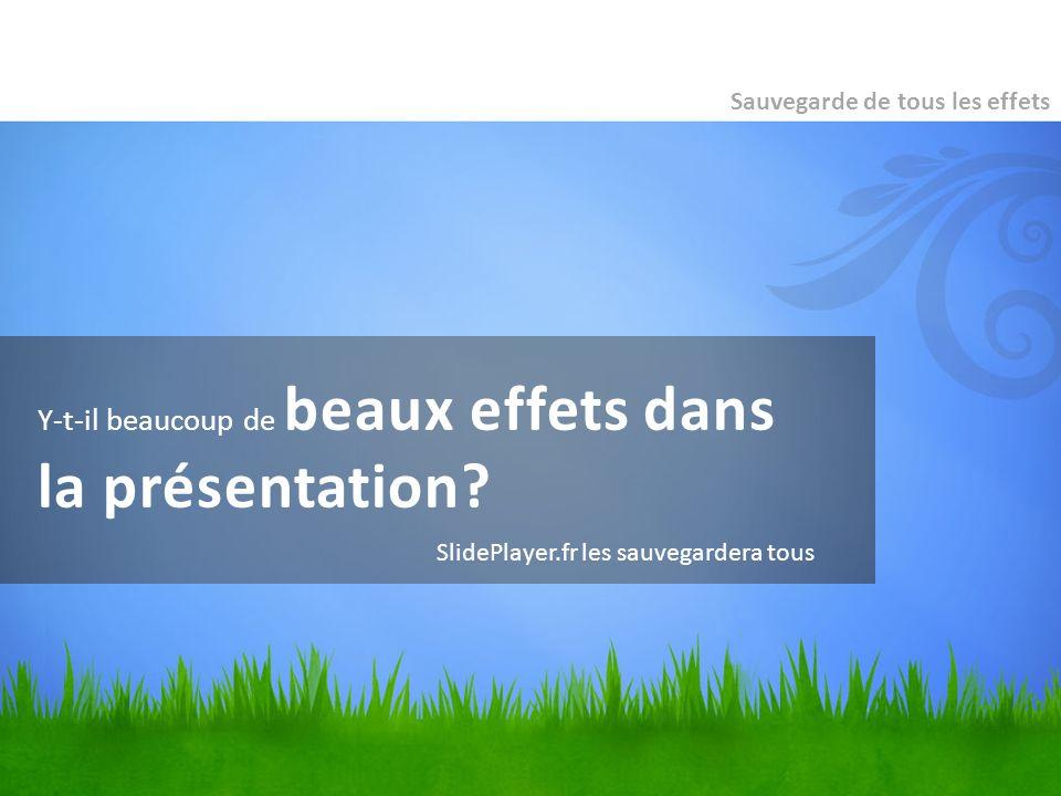 Y-t-il beaucoup de beaux effets dans la présentation? Sauvegarde de tous les effets SlidePlayer.fr les sauvegardera tous