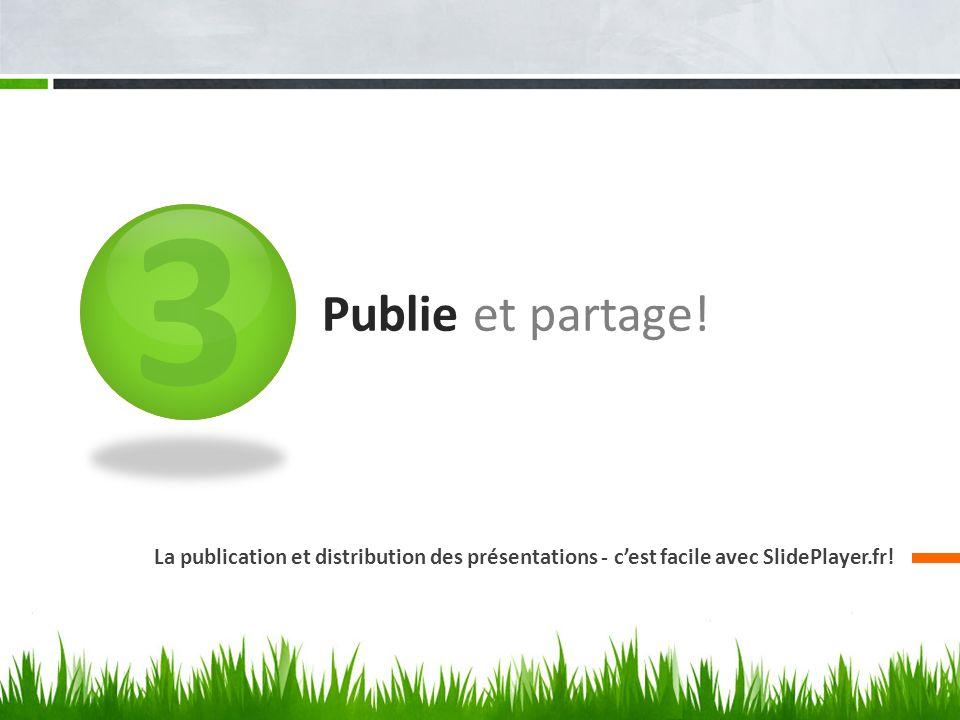 3 Publie et partage! La publication et distribution des présentations - cest facile avec SlidePlayer.fr!