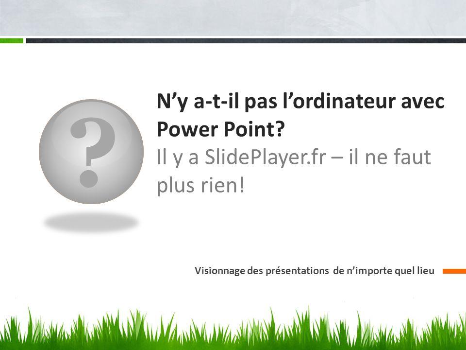 ? Ny a-t-il pas lordinateur avec Power Point? Il y a SlidePlayer.fr – il ne faut plus rien! Visionnage des présentations de nimporte quel lieu