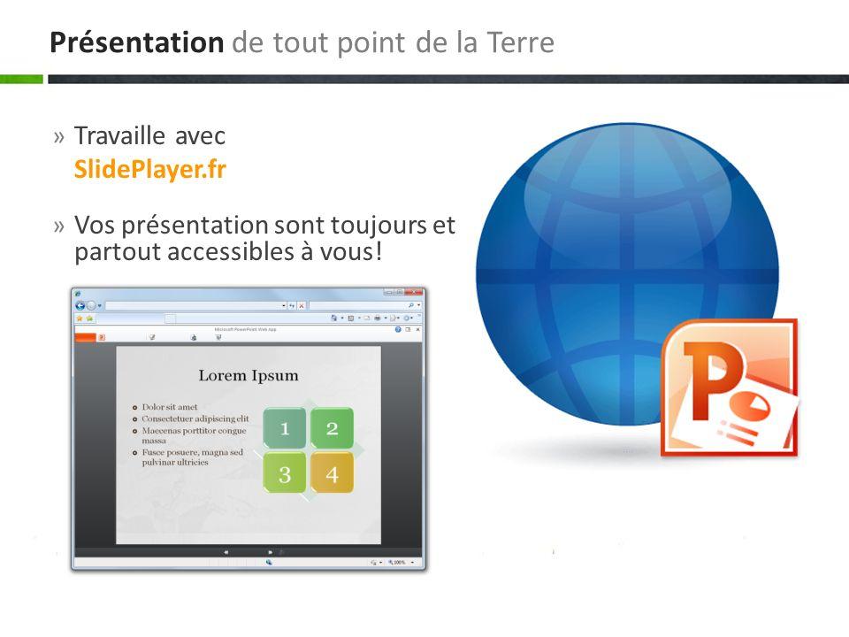 » Travaille avec SlidePlayer.fr » Vos présentation sont toujours et partout accessibles à vous! Présentation de tout point de la Terre