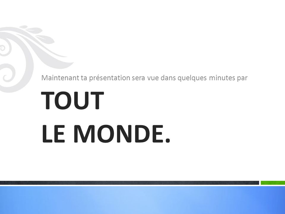 Maintenant ta présentation sera vue dans quelques minutes par TOUT LE MONDE.
