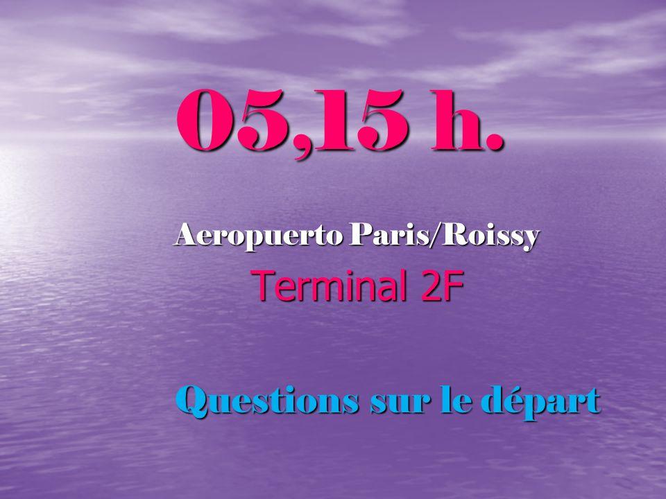 05,15 h. Aeropuerto Paris/Roissy Terminal 2F Terminal 2F Questions sur le départ