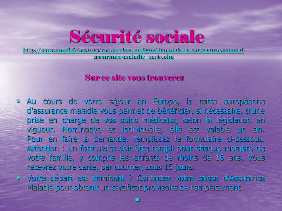 Sécurité sociale http://www.ameli.fr/assures/vos-services-en-ligne/demande-de-carte-europeenne-d- assurance-maladie_paris.php Sur ce site vous trouver