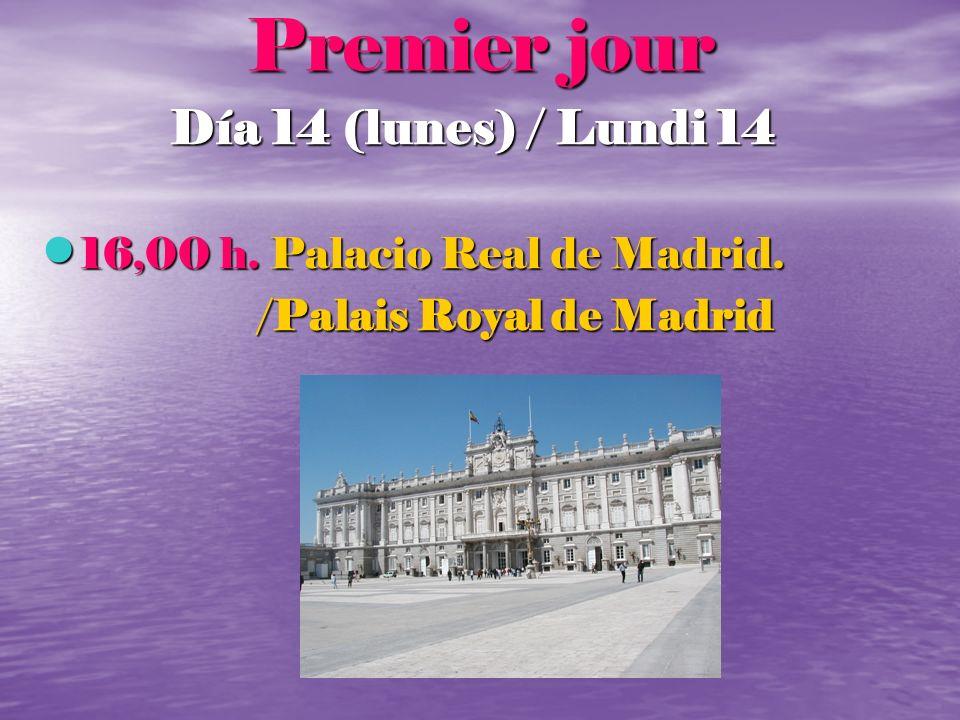 Premier jour Día 14 (lunes) / Lundi 14 16,00 h. Palacio Real de Madrid. 16,00 h. Palacio Real de Madrid. /Palais Royal de Madrid /Palais Royal de Madr