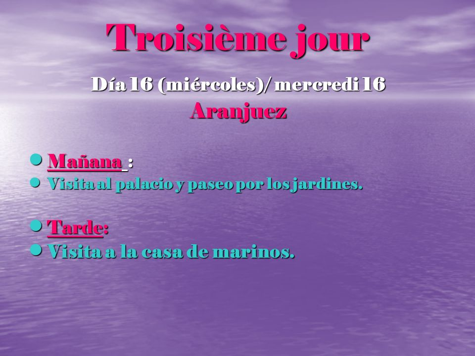 Troisième jour Día 16 (miércoles)/ mercredi 16 Aranjuez Mañana : Mañana : Visita al palacio y paseo por los jardines. Visita al palacio y paseo por lo