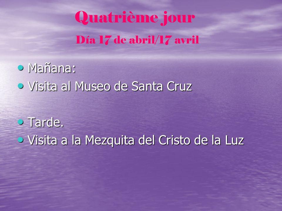 Quatrième jour Día 17 de abril/17 avril Mañana: Mañana: Visita al Museo de Santa Cruz Visita al Museo de Santa Cruz Tarde. Tarde. Visita a la Mezquita