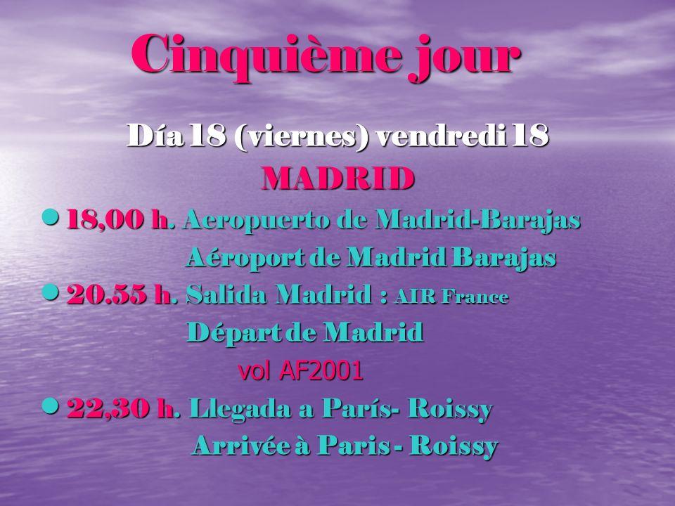 Cinquième jour Cinquième jour Día 18 (viernes) vendredi 18 MADRID 18,00 h. Aeropuerto de Madrid-Barajas 18,00 h. Aeropuerto de Madrid-Barajas Aéroport
