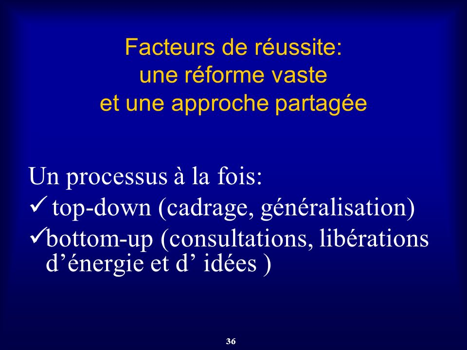 36 Facteurs de réussite: une réforme vaste et une approche partagée Un processus à la fois: top-down (cadrage, généralisation) bottom-up (consultation