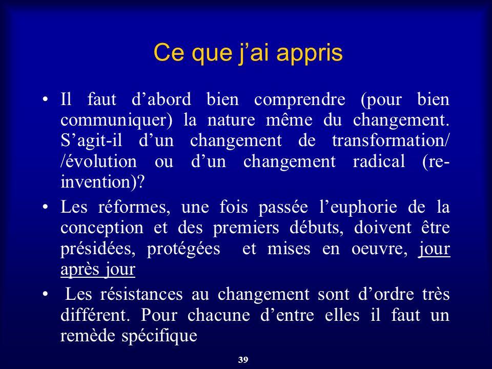 39 Ce que jai appris Il faut dabord bien comprendre (pour bien communiquer) la nature même du changement. Sagit-il dun changement de transformation/ /