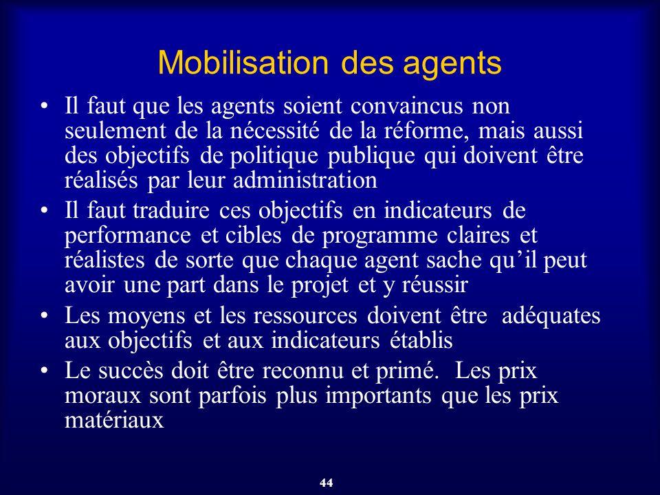 44 Mobilisation des agents Il faut que les agents soient convaincus non seulement de la nécessité de la réforme, mais aussi des objectifs de politique
