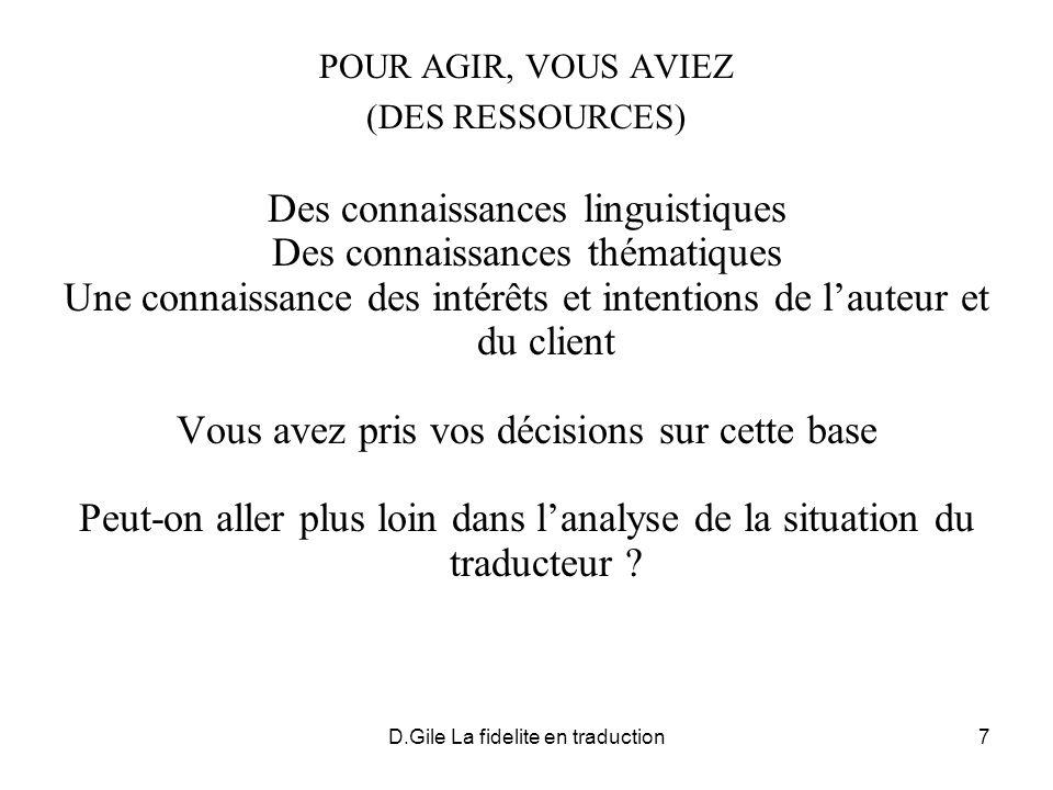 D.Gile La fidelite en traduction7 POUR AGIR, VOUS AVIEZ (DES RESSOURCES) Des connaissances linguistiques Des connaissances thématiques Une connaissanc