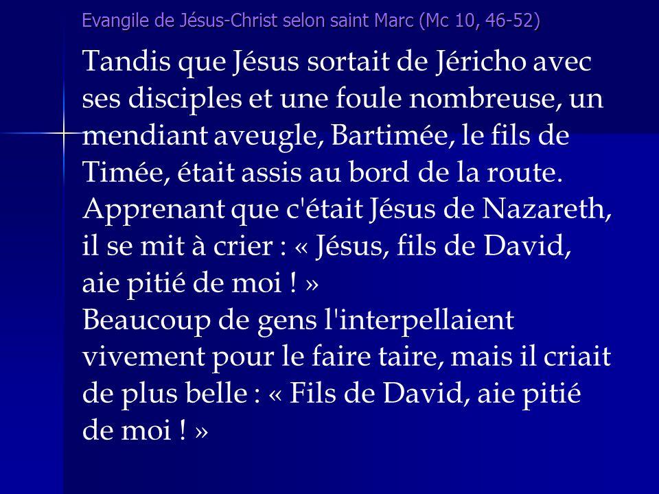 Evangile de Jésus-Christ selon saint Marc (Mc 10, 46-52) Tandis que Jésus sortait de Jéricho avec ses disciples et une foule nombreuse, un mendiant av