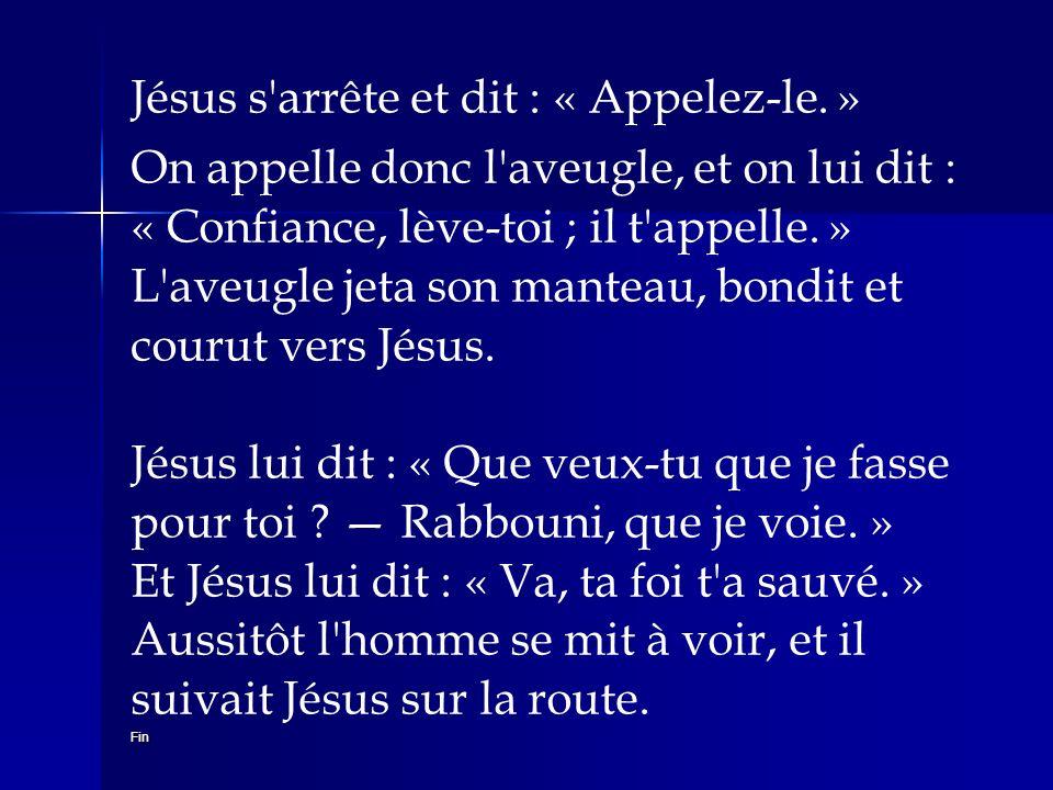 Jésus s'arrête et dit : « Appelez-le. » Fin On appelle donc l'aveugle, et on lui dit : « Confiance, lève-toi ; il t'appelle. » L'aveugle jeta son mant