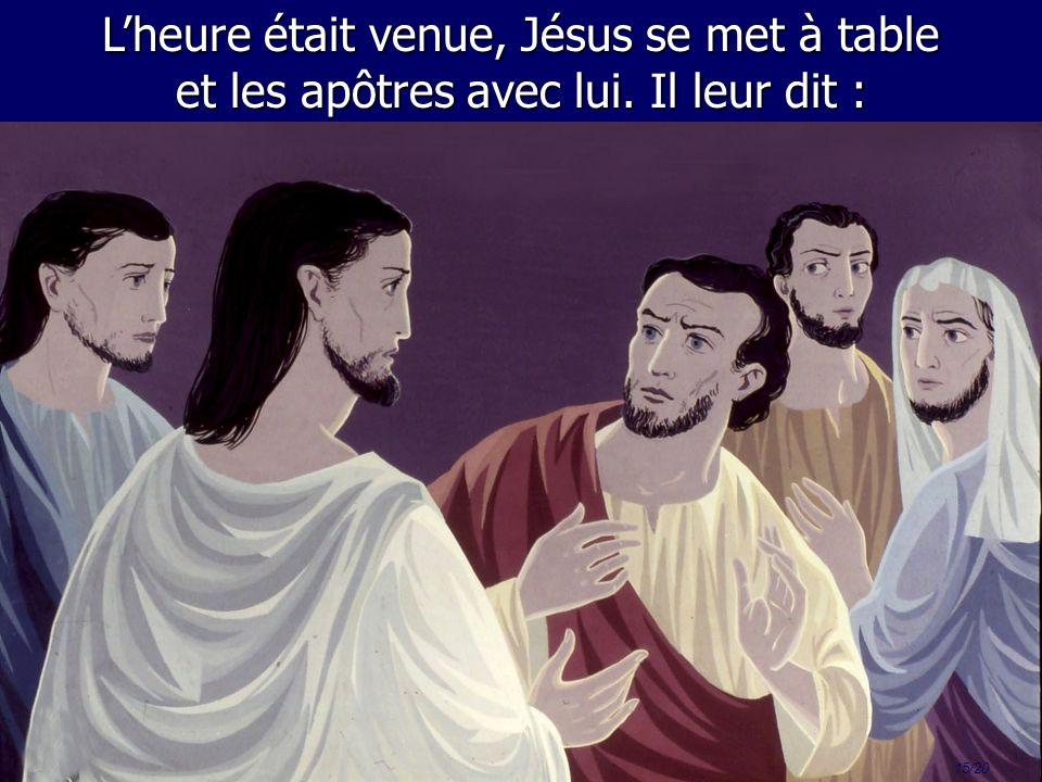15/20 Lheure était venue, Jésus se met à table et les apôtres avec lui. Il leur dit :