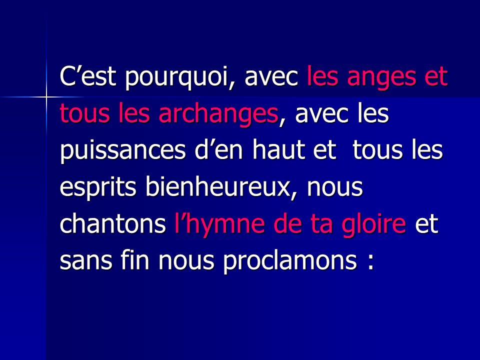 Cest pourquoi, avec les anges et tous les archanges, avec les puissances den haut et tous les esprits bienheureux, nous chantons lhymne de ta gloire e