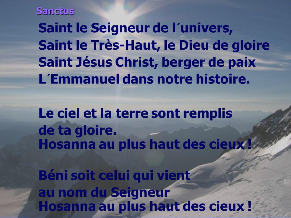 Sanctus Saint le Seigneur de l´univers, Saint le Très-Haut, le Dieu de gloire Saint Jésus Christ, berger de paix L´Emmanuel dans notre histoire. Le ci