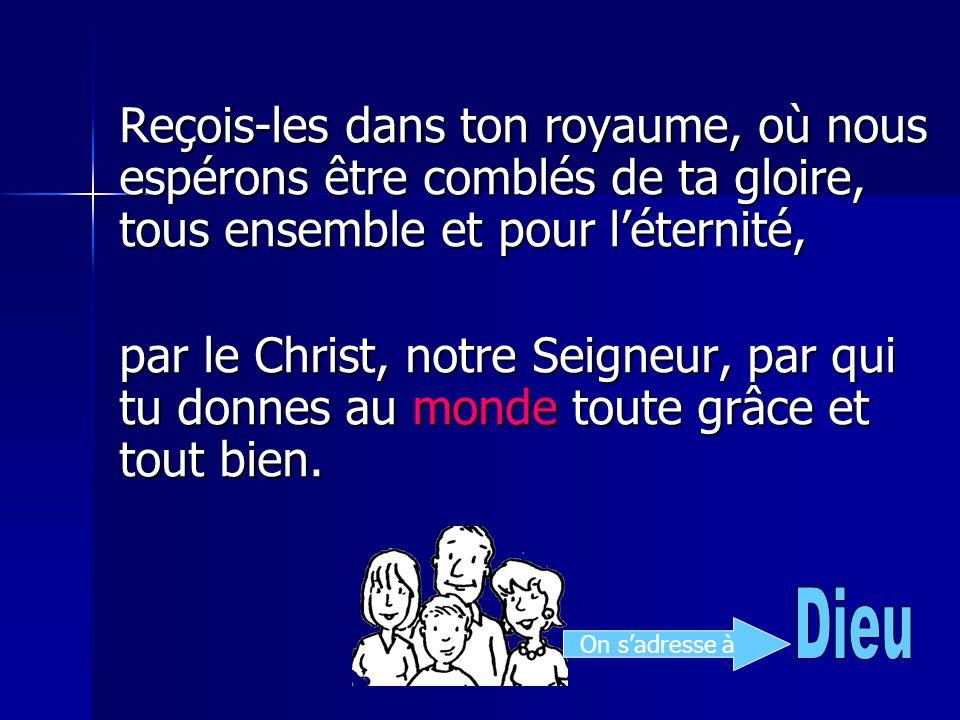 Reçois-les dans ton royaume, où nous espérons être comblés de ta gloire, tous ensemble et pour léternité, par le Christ, notre Seigneur, par qui tu do