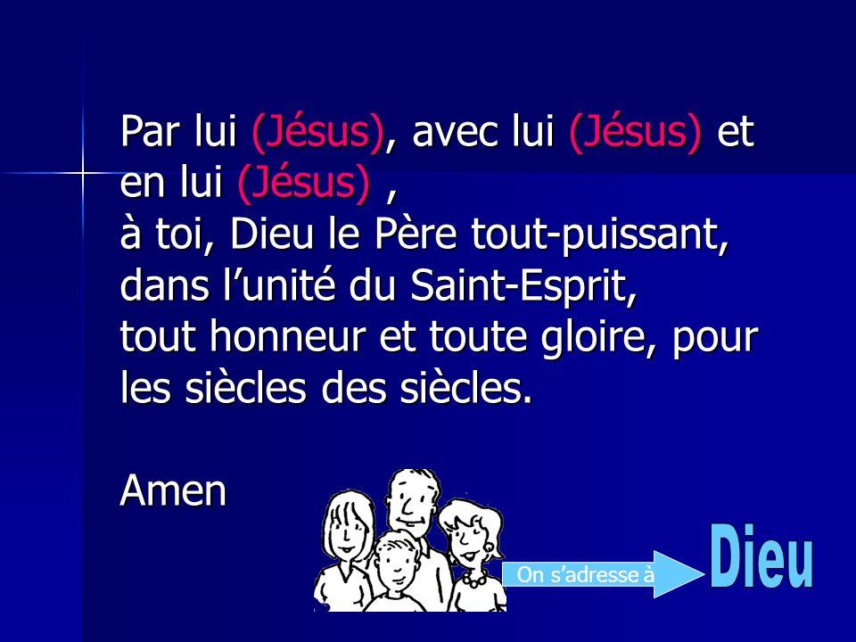 Par lui (Jésus), avec lui (Jésus) et en lui (Jésus), à toi, Dieu le Père tout-puissant, dans lunité du Saint-Esprit, tout honneur et toute gloire, pou