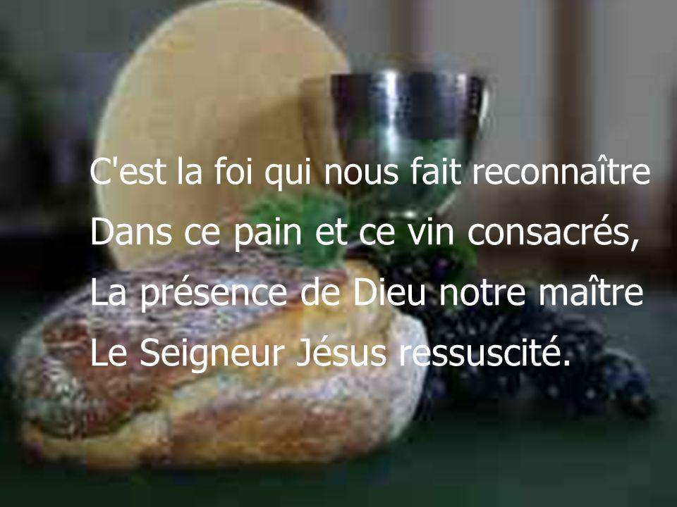 C'est la foi qui nous fait reconnaître Dans ce pain et ce vin consacrés, La présence de Dieu notre maître Le Seigneur Jésus ressuscité.