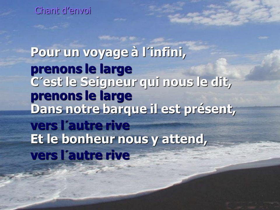 Chant denvoi Pour un voyage à l´infini, prenons le large C´est le Seigneur qui nous le dit, prenons le large Dans notre barque il est présent, vers l´