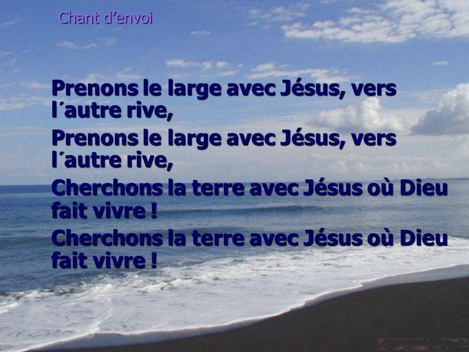 Chant denvoi Prenons le large avec Jésus, vers l´autre rive, Cherchons la terre avec Jésus où Dieu fait vivre !