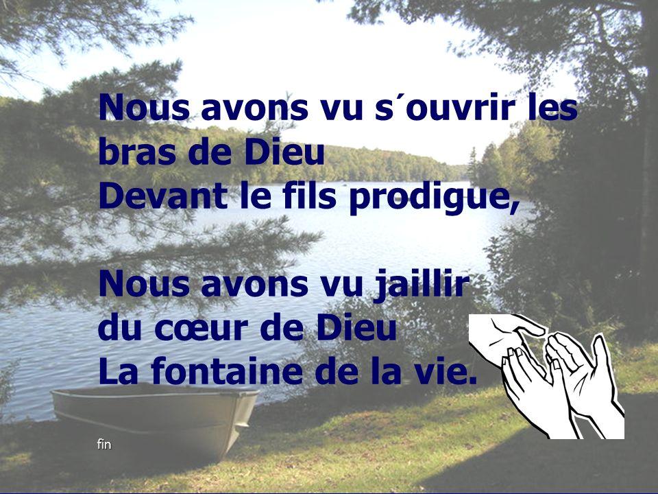 fin Nous avons vu s´ouvrir les bras de Dieu Devant le fils prodigue, Nous avons vu jaillir du cœur de Dieu La fontaine de la vie. fin