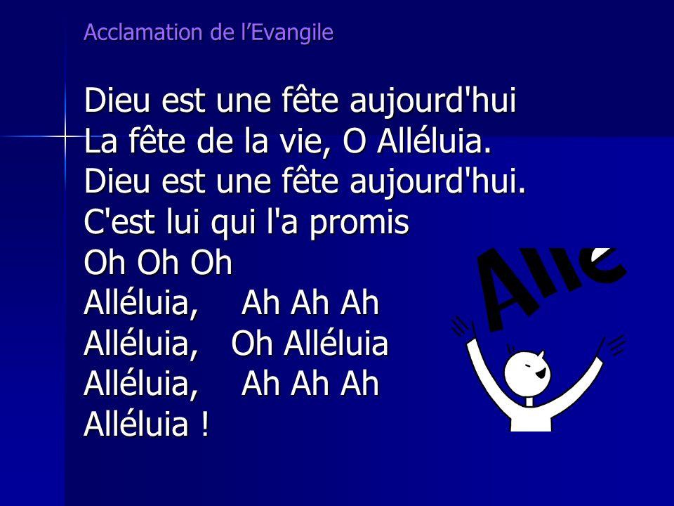 Acclamation de lEvangile Dieu est une fête aujourd'hui La fête de la vie, O Alléluia. Dieu est une fête aujourd'hui. C'est lui qui l'a promis Oh Oh Oh