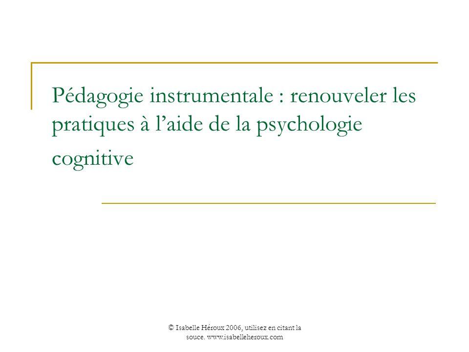 © Isabelle Héroux 2006, utilisez en citant la souce. www.isabelleheroux.com Pédagogie instrumentale : renouveler les pratiques à laide de la psycholog