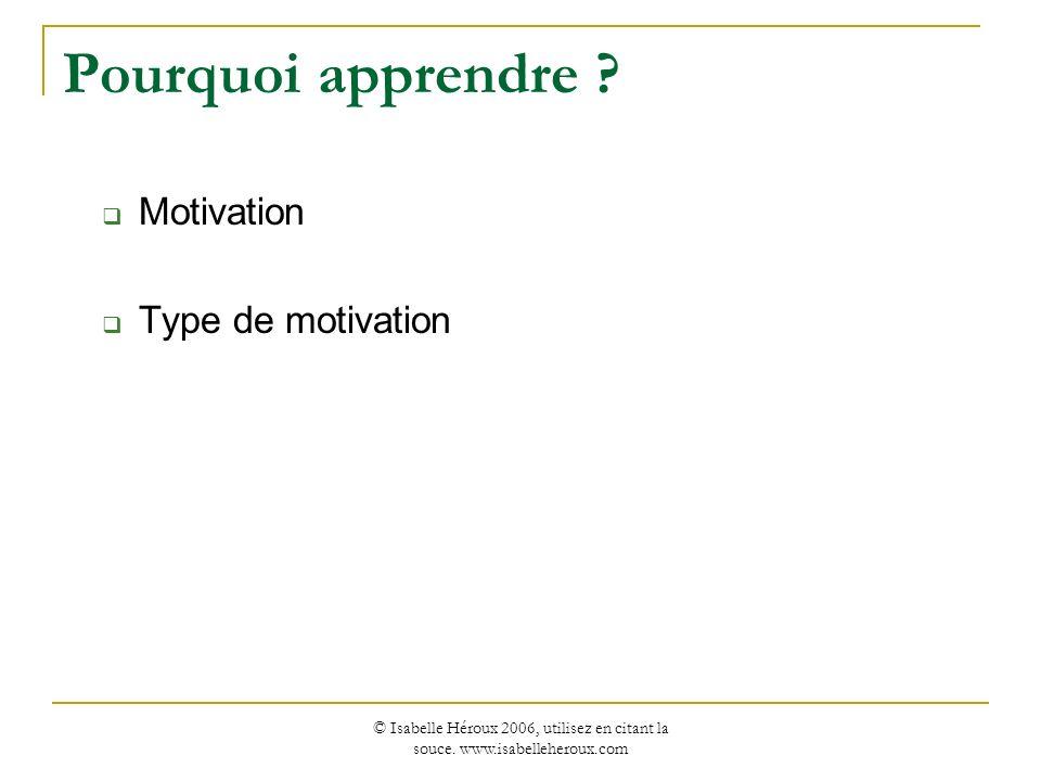 © Isabelle Héroux 2006, utilisez en citant la souce. www.isabelleheroux.com Pourquoi apprendre ? Motivation Type de motivation
