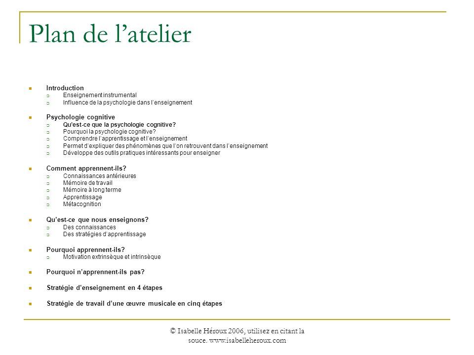 © Isabelle Héroux 2006, utilisez en citant la souce. www.isabelleheroux.com Plan de latelier Introduction Enseignement instrumental Influence de la ps