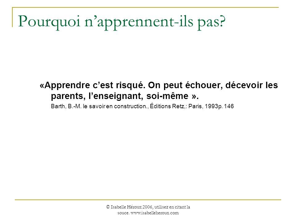 © Isabelle Héroux 2006, utilisez en citant la souce. www.isabelleheroux.com Pourquoi napprennent-ils pas? «Apprendre cest risqué. On peut échouer, déc