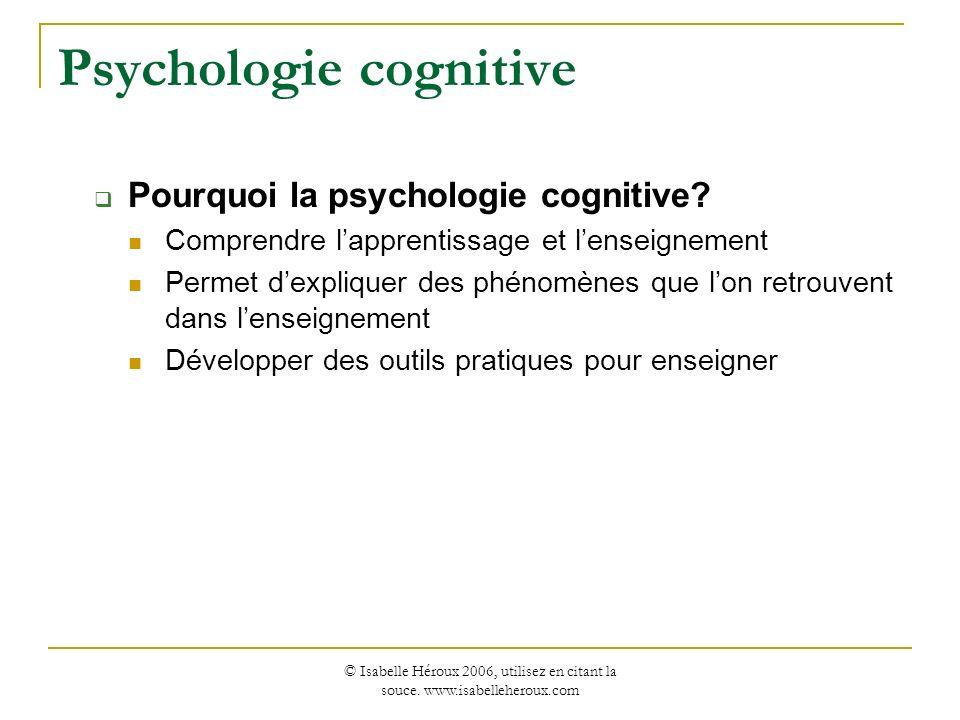 © Isabelle Héroux 2006, utilisez en citant la souce. www.isabelleheroux.com Psychologie cognitive Pourquoi la psychologie cognitive? Comprendre lappre