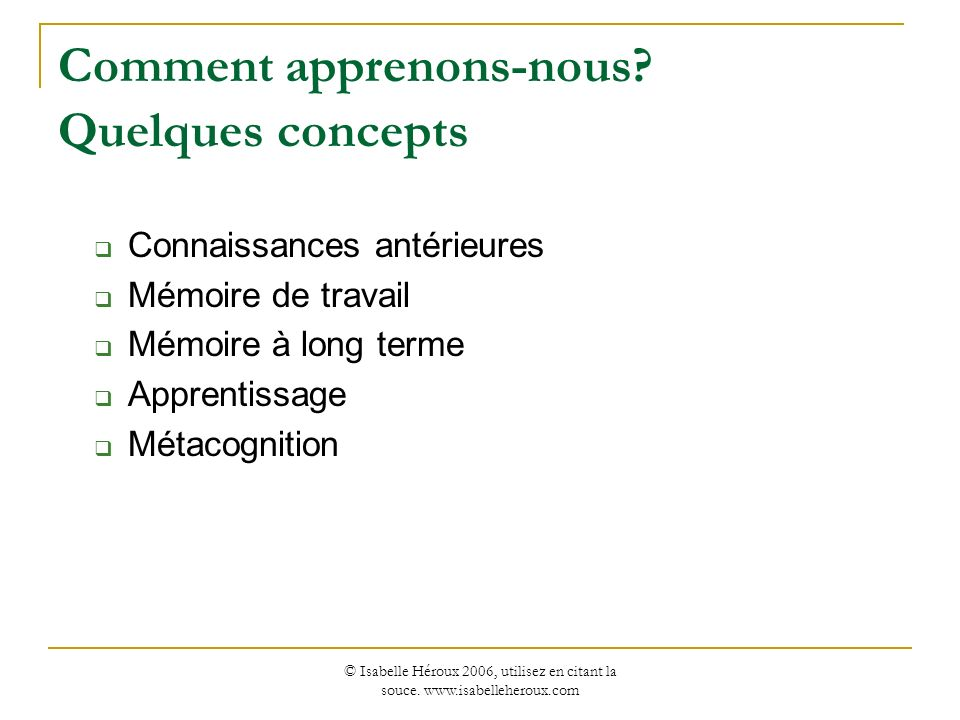© Isabelle Héroux 2006, utilisez en citant la souce. www.isabelleheroux.com Comment apprenons-nous? Quelques concepts Connaissances antérieures Mémoir