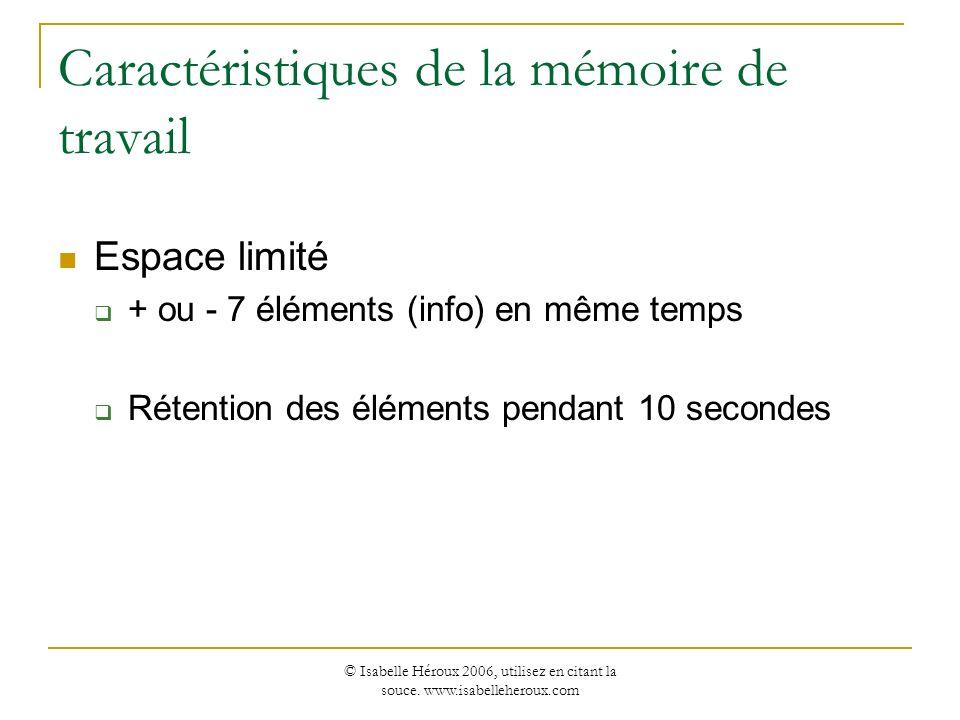 © Isabelle Héroux 2006, utilisez en citant la souce. www.isabelleheroux.com Caractéristiques de la mémoire de travail Espace limité + ou - 7 éléments