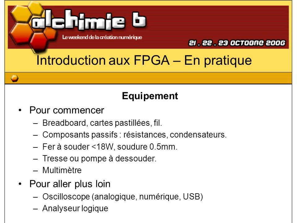 Introduction aux FPGA – En pratique Equipement Pour commencer –Breadboard, cartes pastillées, fil. –Composants passifs : résistances, condensateurs. –