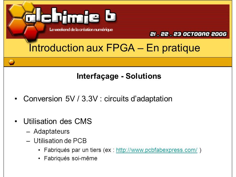 Introduction aux FPGA – En pratique Interfaçage - Solutions Conversion 5V / 3.3V : circuits dadaptation Utilisation des CMS –Adaptateurs –Utilisation