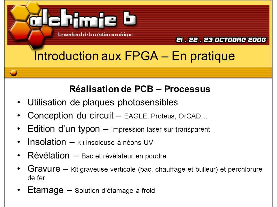 Introduction aux FPGA – En pratique Réalisation de PCB – Processus Utilisation de plaques photosensibles Conception du circuit – EAGLE, Proteus, OrCAD