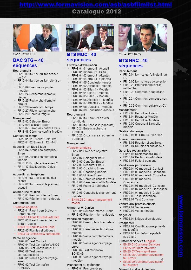 www.formavision.com Code : K2010.06 BTS CI– 40 séquences Recrutement FR10.03 Itw : ce qui fait écarter un CV FR10.36 entretien objectif FR10.37 intégrer évolution FR10.38 relation recruteur FR10.39 Entretien pièges 1 Management FR18.01 Super vendeur Erreur FR19.01 Attendant & dépendant modèle FR19.03 Pionnier & autonome modèle FR19.04 Sceptique & joueur modèle FR19.06 Stress sur compétences modèle Gestion du temps + Version anglaise FR20.01.01 Erreur1 : 09h-12h EN20.01.01 Error1 : 09h-12h Animer une réunion FR13.03 Réunion client Erreur FR13.04 Réunion client Modèle Vendre en agence FR02.03 Test Connaître SONCAS Vendre aux professionnels FR09.02 Vente erreur FR09.03 Vente modèle Négocier FR06.05 Leçon de négo 1 FR16.01 Leurres sur les prix FR22.01 Cdcf-vendre les achats 1 FR22.02 Cdcf-vendre les achats 2 FR22.03 Préparer lentretien en interne FR22.04 Négocier Prospecter FR07.04 Interview : le barrage de la secrétaire Management English EN17.01 Set objectives Error EN17.02 Delegate Error EN17.03 Control Error EN18.03 Coaching Model Negotiation English EN06.01 Nego B2B Model EN06.02 Initial offer Error EN06.03 Initial offer Model Prospection English EN07.01 Set an appointment1 Model EN07.02 Set an appointment2 Model Interculturel FR27.01.01 Les préjugés FR27.01.02 Interculturel Diversité et discrimination FR21.12 Itw : Bénéfices et rentabilité FR21.13 Itw : Comment vivez- vous la diversité .