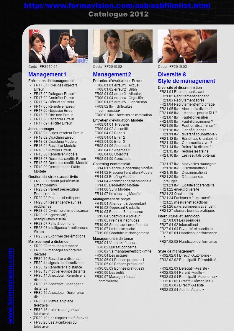 www.formavision.com 8 Code : FP2010.04 Vente aux particuliers en magasin Vente en animalerie FR01.01 Vente erreur FR01.02 Prescripteur & acheteur + FR01.03 Gérer les réclamations + FR01.04 Vente complémentaire + FR01.05 Test focus sur laccueil FR01.06 SONCAS Test Vente en téléphonie mobile FR04.01 modèle1 : Contact FR04.02 modèle2 : Connaître FR04.03 modèle3 : Conseiller FR04.04 modèle4 : Convaincre FR04.05 modèle5 : Conclure FR04.06 modèle6 : Consolider Vente de HiFi FR05.01 Vente Hifi Erreur FR05.02 Test Connaître SONCAS FR05.03 Test Convaincre Erreur FR05.04 Test Convaincre Modèle FR05.05 Vente Hifi Modèle Vente en distribution spécialisée FR26.01 Itw : Freins à l achat en crise FR26.02 Itw : Nouveaux reflexes clients FR26.03 Itw : vs discounters FR26.04 Itw : vs Internet FR26.05 Itw : Techniques vente magasin FR26.06 Itw : Fidéliser vs Internet FR26.07 Itw : vs concurrence FR26.08 Itw : vs Internet 2 FR26.09.01 Itw : Actions efficaces FR26.09.02 Itw : Ventes complémentaires FR26.09.03 Itw : Sources fichier prospect FR26.10 Itw : Les 4 motivations clients FR26.11.01 Itw : Prix FR26.11.02 Itw : Demande financement FR26.11.03 Itw : Plan technique FR26.11.04 Itw : Idées de conception FR26.12 Itw : Missions d un vendeur FR26.13 Itw : Manager des vendeurs FR26.14 Itw : prix, qualité et service FR26.15 Itw : Motiver en crise Vendre par téléphone FR07.03 Itw : le premier contact au tel FR07.04 Itw : le barrage de la secrétaire Accueil magasin FR11.04 Accueil en entreprise Erreur Code : FP2010.05 Vente en agence et aux professionnels Vente en agence de voyage FR03.01 Vente agence voyage erreur FR03.02 Test Connaître SONCAS FR03.03 Vente agence voyage modèle Vente en agence Bancaire FR02.01.01 modèle1 : Cibler FR02.01.02 modèle2 : Contact FR02.01.03 modèle3 : Connaître FR02.01.04 modèle4 : Conseiller FR02.01.05 modèle5 : Convaincre FR02.01.06 modèle6 : Conclure FR02.01.07 modèle7 : Consolider FR02.02 Test Contact FR02.03 Test Connaître SONCAS FR02.04 Test Connaître VAKOG 