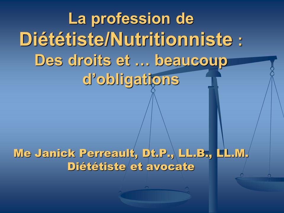 La profession de Diététiste/Nutritionniste : Des droits et … beaucoup dobligations Me Janick Perreault, Dt.P., LL.B., LL.M. Diététiste et avocate