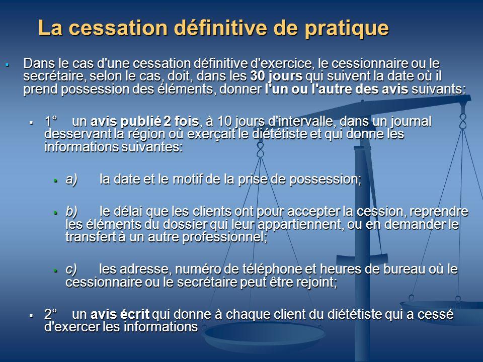 La cessation définitive de pratique Dans le cas d'une cessation définitive d'exercice, le cessionnaire ou le secrétaire, selon le cas, doit, dans les