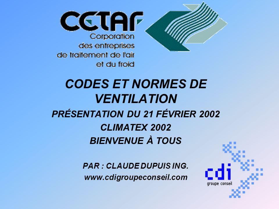 CODES ET NORMES DE VENTILATION PRÉSENTATION DU 21 FÉVRIER 2002 CLIMATEX 2002 BIENVENUE À TOUS PAR : CLAUDE DUPUIS ING. www.cdigroupeconseil.com