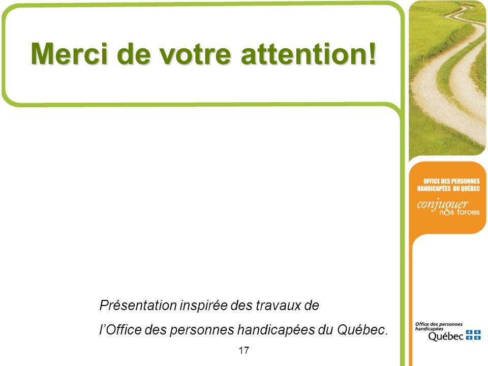 17 Merci de votre attention! Présentation inspirée des travaux de lOffice des personnes handicapées du Québec.