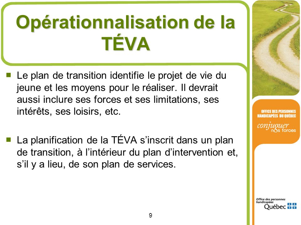 9 Opérationnalisation de la TÉVA Le plan de transition identifie le projet de vie du jeune et les moyens pour le réaliser. Il devrait aussi inclure se