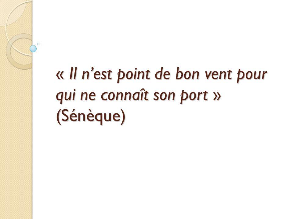 « Il nest point de bon vent pour qui ne connaît son port » (Sénèque)