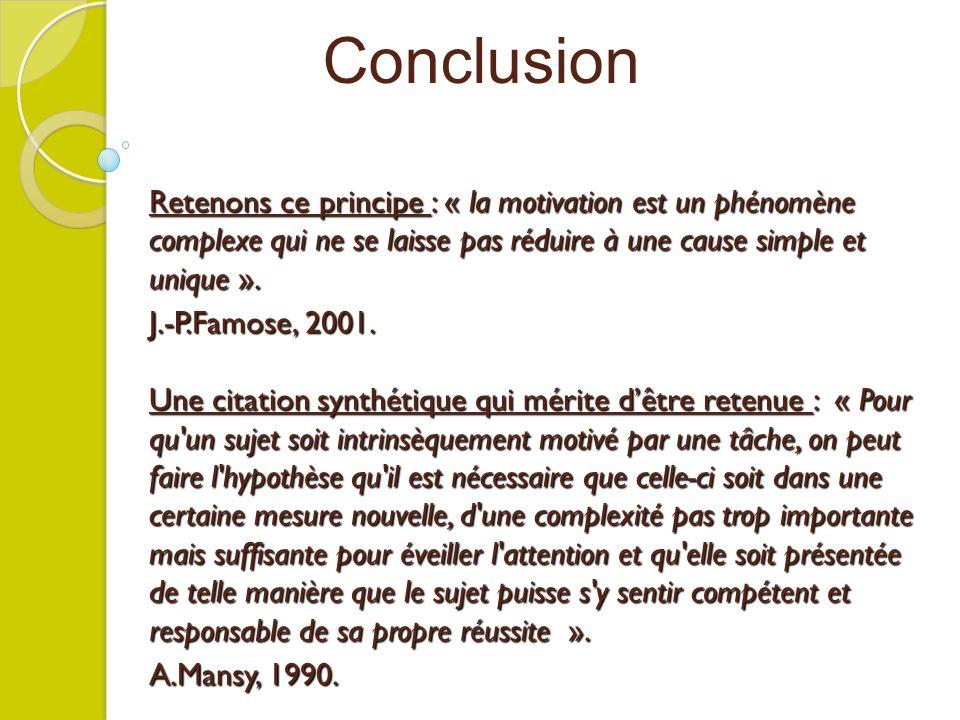 Retenons ce principe : « la motivation est un phénomène complexe qui ne se laisse pas réduire à une cause simple et unique ». J.-P.Famose, 2001. Une c